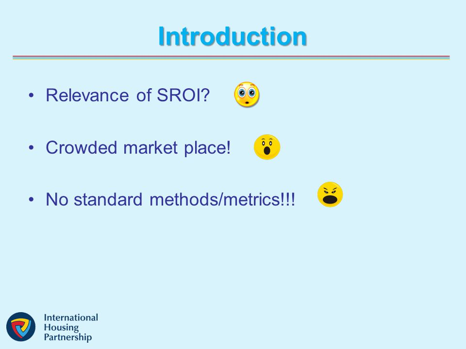 Introduction Relevance of SROI? Crowded market place! No standard methods/metrics!!!