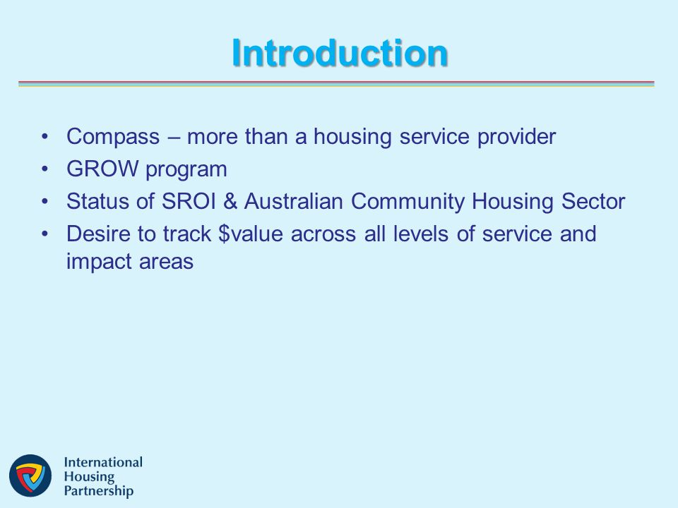 Introduction Compass – more than a housing service provider GROW program Status of SROI & Australian Community Housing Sector Desire to track $value across all levels of service and impact areas