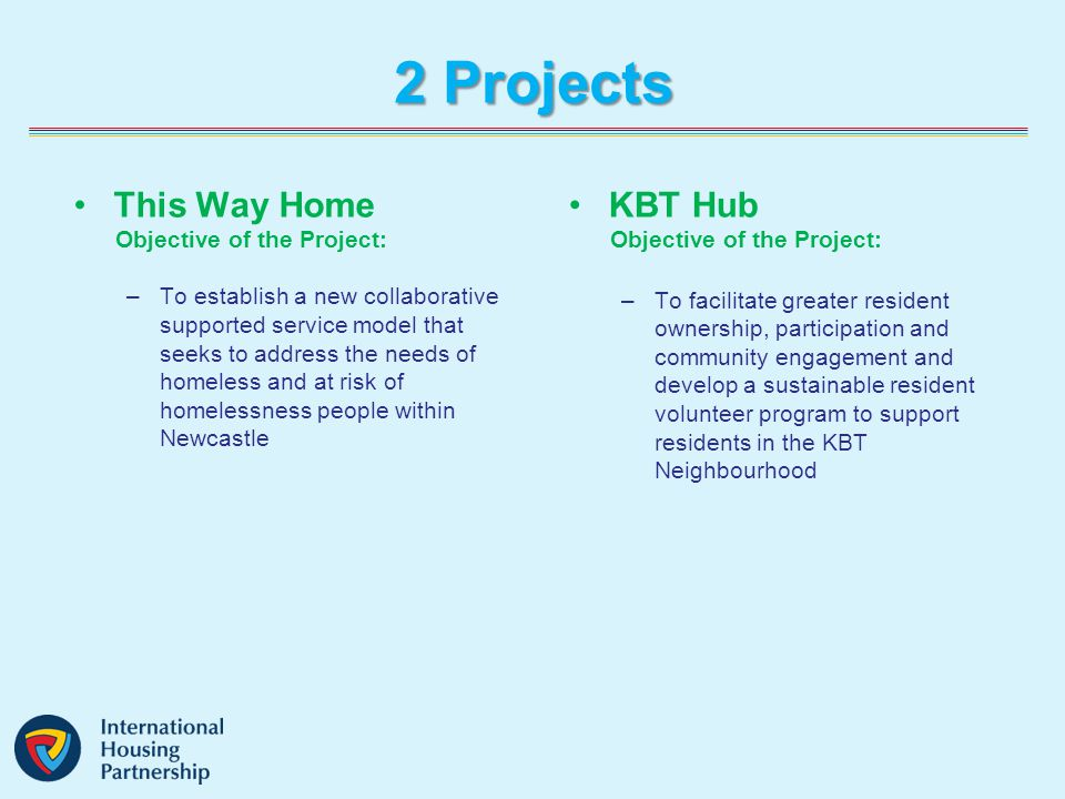 2 Projects This Way Home Objective of the Project: –To establish a new collaborative supported service model that seeks to address the needs of homeless and at risk of homelessness people within Newcastle KBT Hub Objective of the Project: –To facilitate greater resident ownership, participation and community engagement and develop a sustainable resident volunteer program to support residents in the KBT Neighbourhood