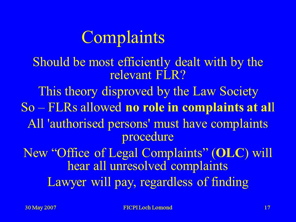 30 May 2007FICPI Loch Lomond17 Complaints Should be most efficiently dealt with by the relevant FLR.