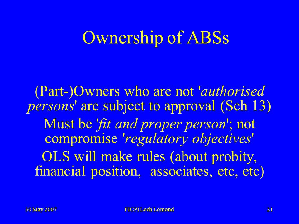 30 May 2007FICPI Loch Lomond21 Ownership of ABSs (Part-)Owners who are not authorised persons are subject to approval (Sch 13) Must be fit and proper person ; not compromise regulatory objectives OLS will make rules (about probity, financial position, associates, etc, etc)