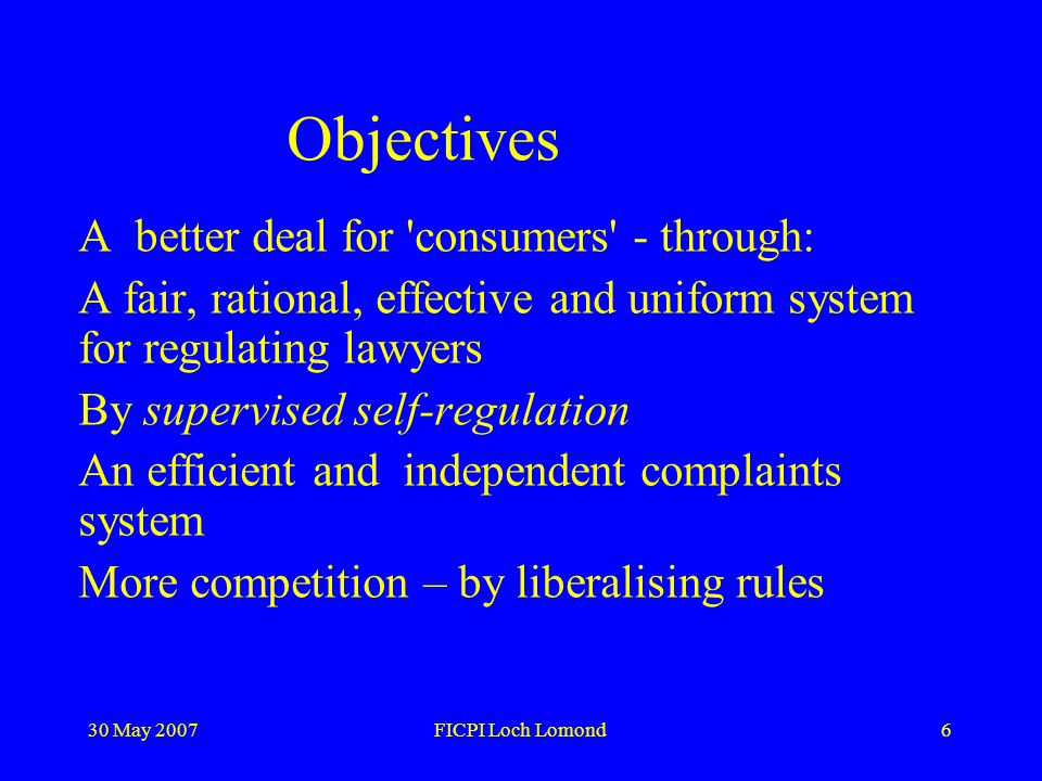 30 May 2007FICPI Loch Lomond6 Objectives A better deal for consumers - through: A fair, rational, effective and uniform system for regulating lawyers By supervised self-regulation An efficient and independent complaints system More competition – by liberalising rules