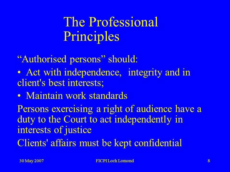30 May 2007FICPI Loch Lomond8 The Professional Principles Authorised persons should: Act with independence, integrity and in client s best interests; Maintain work standards Persons exercising a right of audience have a duty to the Court to act independently in interests of justice Clients affairs must be kept confidential