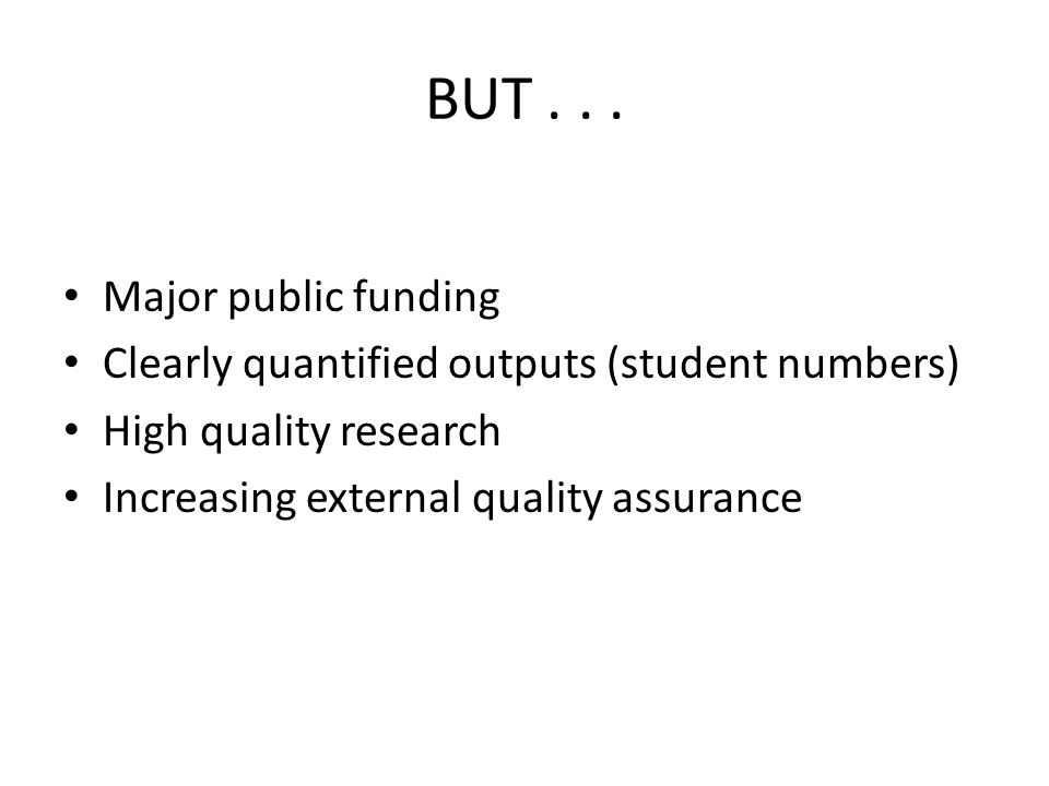 BUT... Major public funding Clearly quantified outputs (student numbers) High quality research Increasing external quality assurance