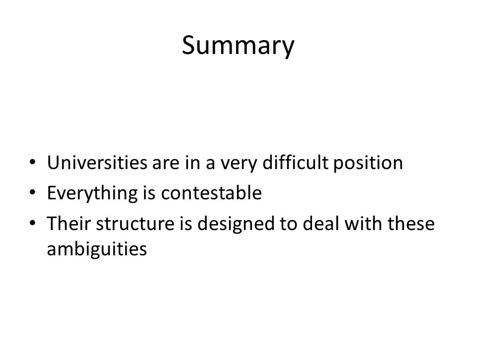 Summary Universities are in a very difficult position Everything is contestable Their structure is designed to deal with these ambiguities