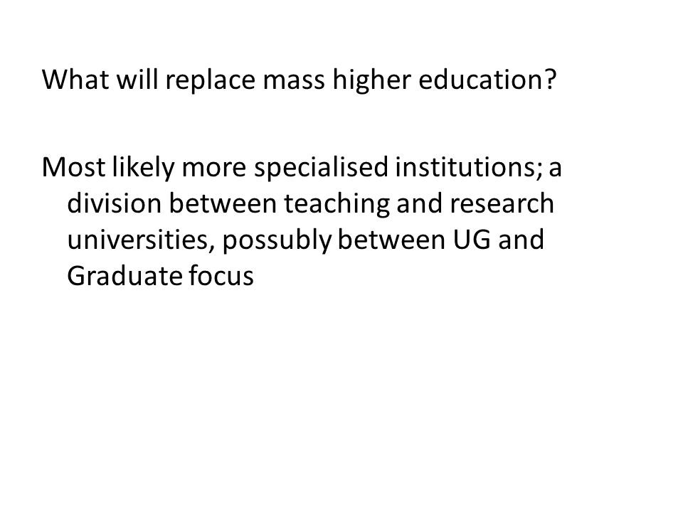 What will replace mass higher education? Most likely more specialised institutions; a division between teaching and research universities, possubly be