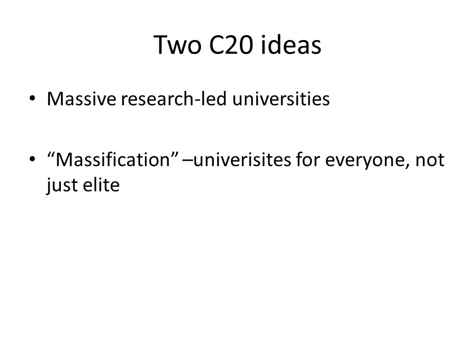 "Two C20 ideas Massive research-led universities ""Massification"" –univerisites for everyone, not just elite"