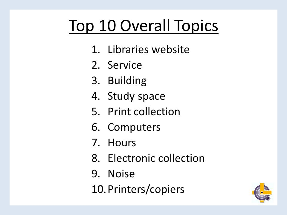 Top 10 Overall Topics 1.Libraries website 2.Service 3.Building 4.Study space 5.Print collection 6.Computers 7.Hours 8.Electronic collection 9.Noise 10.Printers/copiers