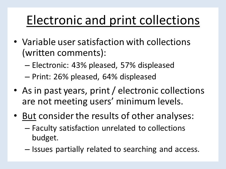 Electronic and print collections Variable user satisfaction with collections (written comments): – Electronic: 43% pleased, 57% displeased – Print: 26% pleased, 64% displeased As in past years, print / electronic collections are not meeting users' minimum levels.