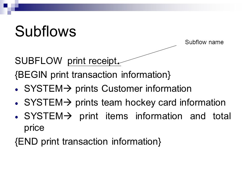 Subflows SUBFLOW print receipt {BEGIN print transaction information}  SYSTEM  prints Customer information  SYSTEM  prints team hockey card information  SYSTEM  print items information and total price {END print transaction information} Subflow name