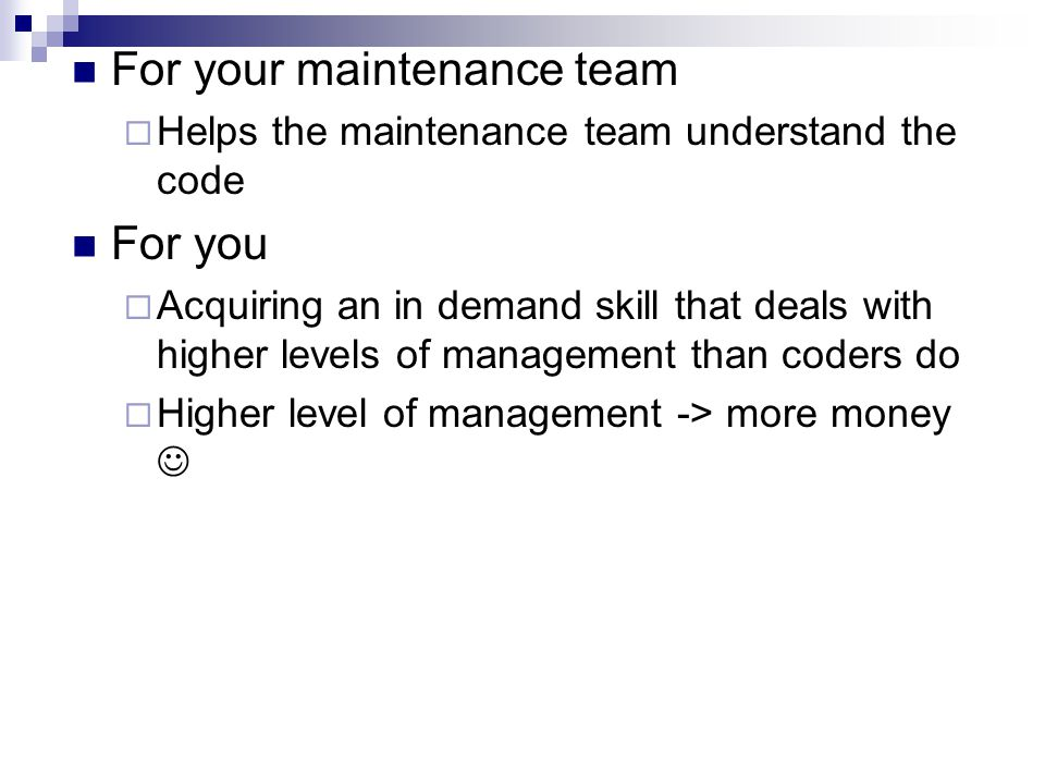 For your maintenance team  Helps the maintenance team understand the code For you  Acquiring an in demand skill that deals with higher levels of management than coders do  Higher level of management -> more money
