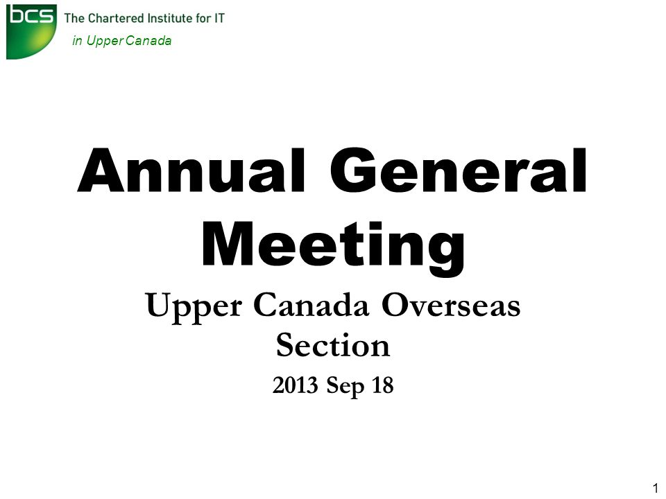 in Upper Canada 12 REPORTS – Secretary - Meetings Role: –Ensure Meetings happen run well documented promote BCS UC events liaise with BCS HQ 2012/2013 –BCSinUC Events First Year of Themed Lecture Series (4 lectures!) Chinese New Year Dinner and Lecture Attendance at the HQ International Branches Meeting / AGM