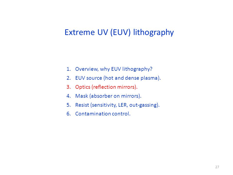 Extreme UV (EUV) lithography 1.Overview, why EUV lithography? 2.EUV source (hot and dense plasma). 3.Optics (reflection mirrors). 4.Mask (absorber on