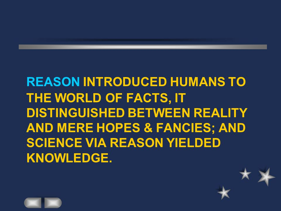 REASON INTRODUCED HUMANS TO THE WORLD OF FACTS, IT DISTINGUISHED BETWEEN REALITY AND MERE HOPES & FANCIES; AND SCIENCE VIA REASON YIELDED KNOWLEDGE.