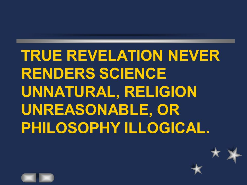 TRUE REVELATION NEVER RENDERS SCIENCE UNNATURAL, RELIGION UNREASONABLE, OR PHILOSOPHY ILLOGICAL.