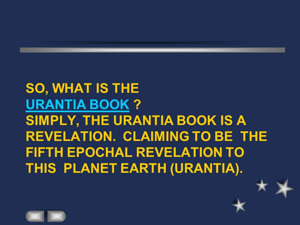 SO, WHAT IS THE URANTIA BOOK ? SIMPLY, THE URANTIA BOOK IS A REVELATION. CLAIMING TO BE THE FIFTH EPOCHAL REVELATION TO THIS PLANET EARTH (URANTIA).