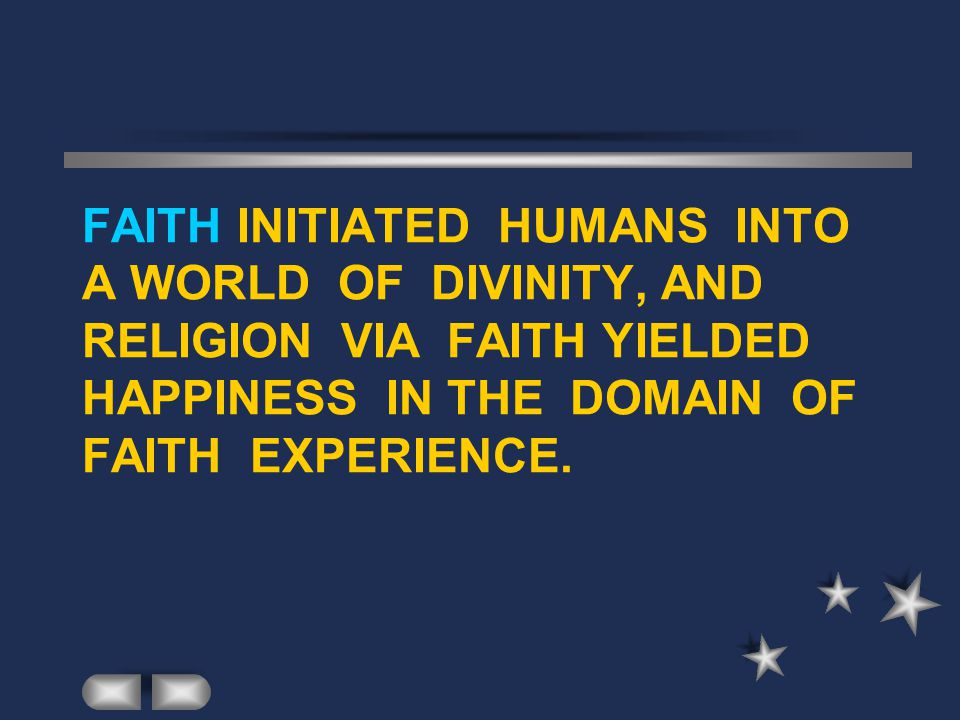 FAITH INITIATED HUMANS INTO A WORLD OF DIVINITY, AND RELIGION VIA FAITH YIELDED HAPPINESS IN THE DOMAIN OF FAITH EXPERIENCE.
