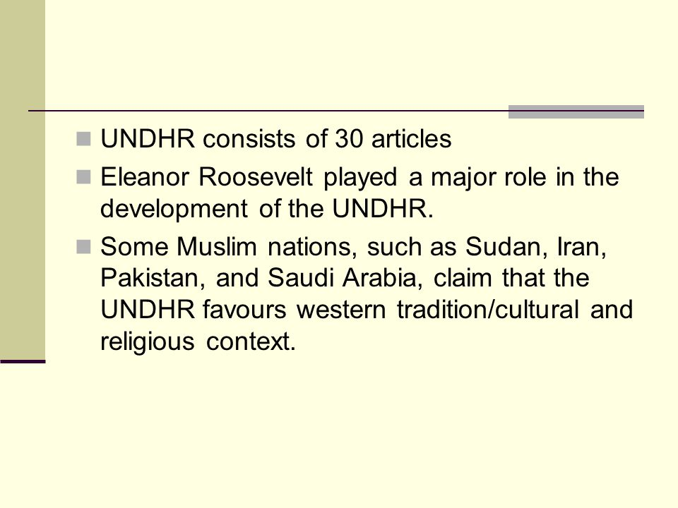 UNDHR consists of 30 articles Eleanor Roosevelt played a major role in the development of the UNDHR. Some Muslim nations, such as Sudan, Iran, Pakista