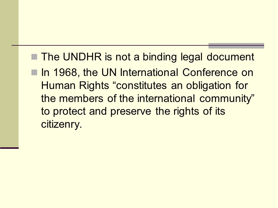 """The UNDHR is not a binding legal document In 1968, the UN International Conference on Human Rights """"constitutes an obligation for the members of the i"""