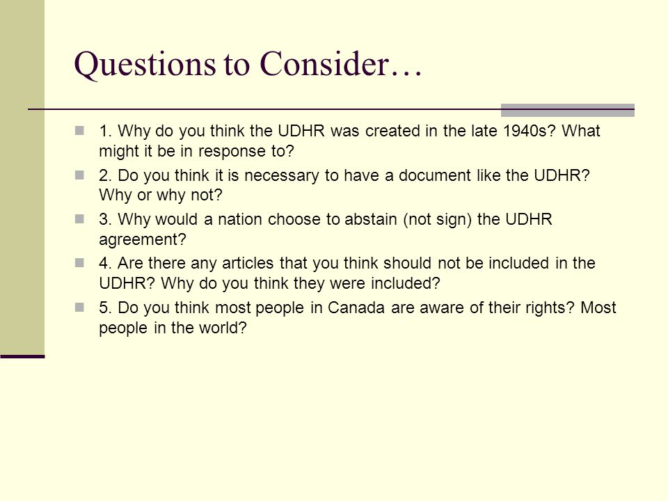 Questions to Consider… 1. Why do you think the UDHR was created in the late 1940s? What might it be in response to? 2. Do you think it is necessary to