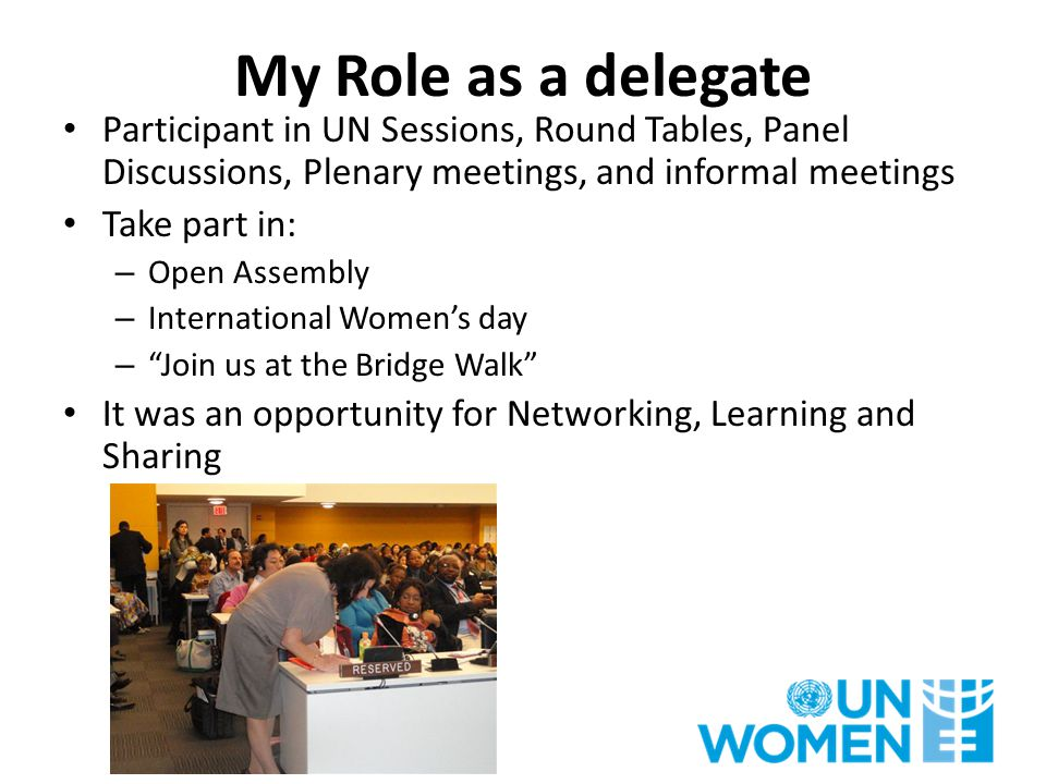 My Role as a delegate Participant in UN Sessions, Round Tables, Panel Discussions, Plenary meetings, and informal meetings Take part in: – Open Assemb