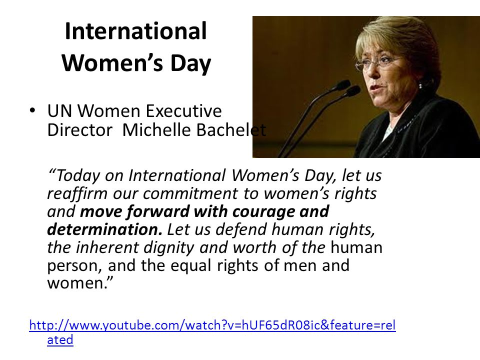 International Women's Day UN Women Executive Director Michelle Bachelet Today on International Women's Day, let us reaffirm our commitment to women's rights and move forward with courage and determination.