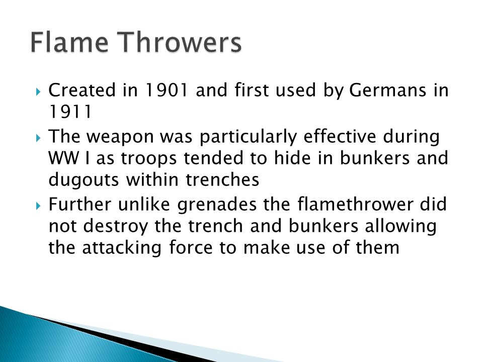 Created in 1901 and first used by Germans in 1911  The weapon was particularly effective during WW I as troops tended to hide in bunkers and dugouts within trenches  Further unlike grenades the flamethrower did not destroy the trench and bunkers allowing the attacking force to make use of them