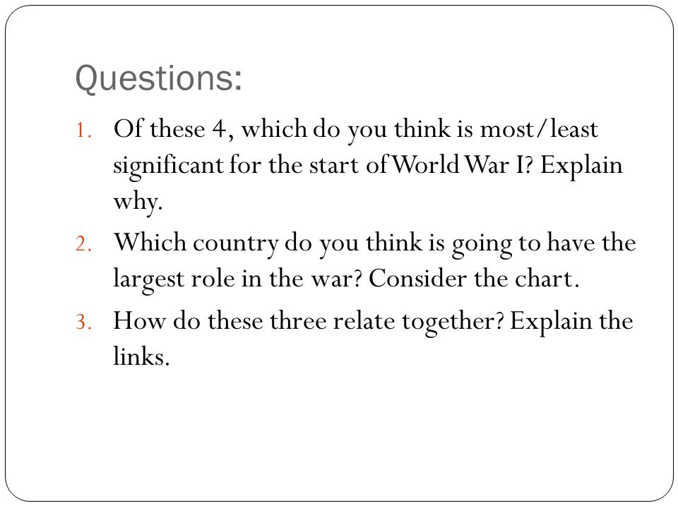 Questions: 1. Of these 4, which do you think is most/least significant for the start of World War I? Explain why. 2. Which country do you think is goi