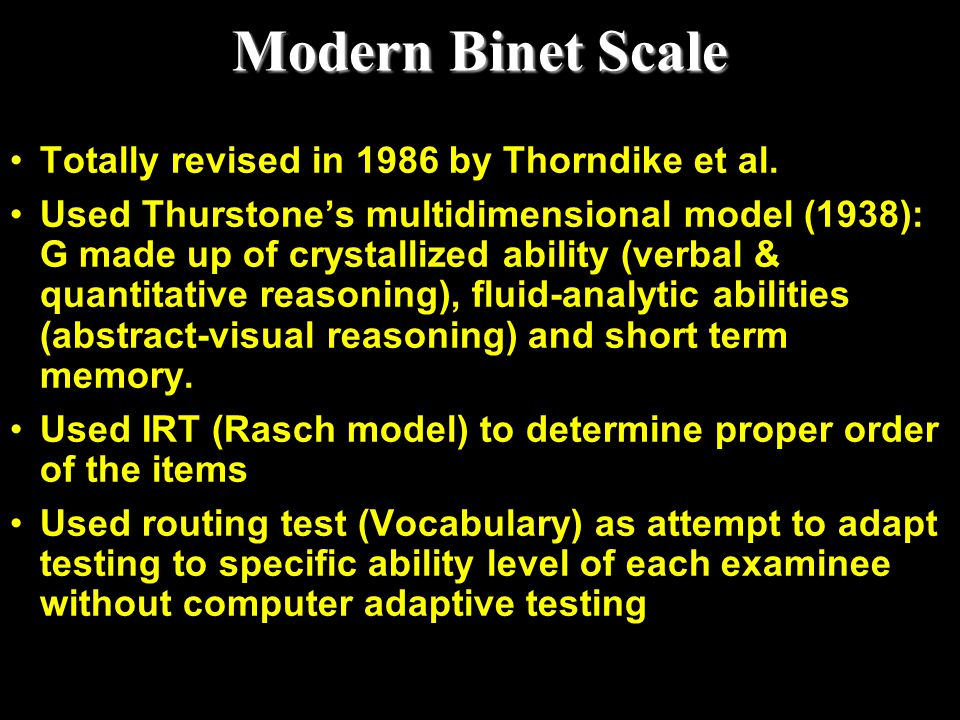 Modern Binet Scale Totally revised in 1986 by Thorndike et al. Used Thurstone's multidimensional model (1938): G made up of crystallized ability (verb