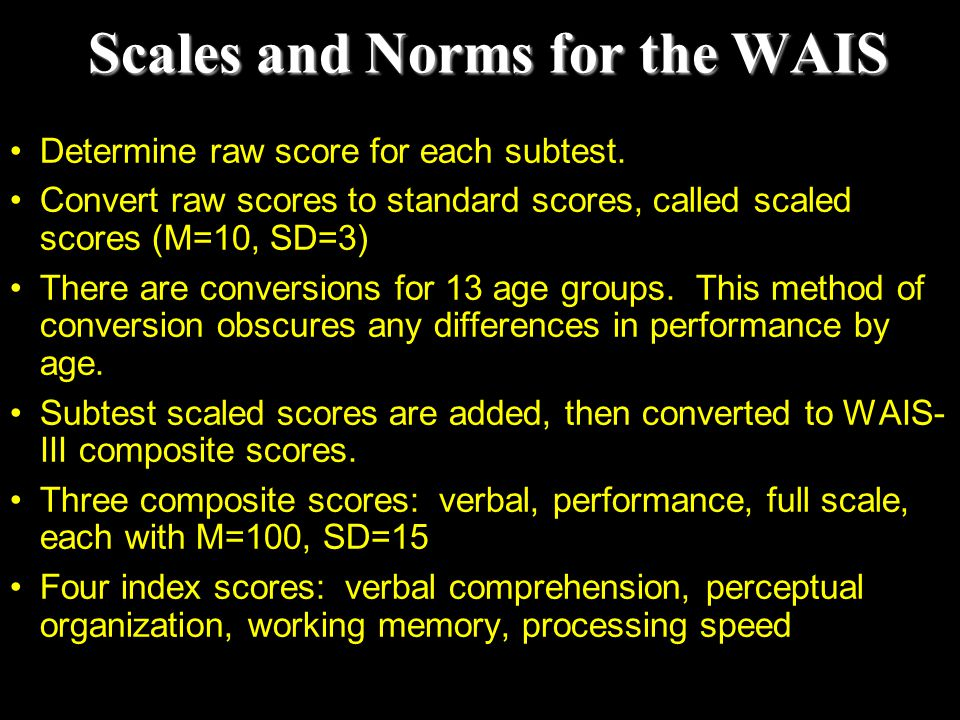 Scales and Norms for the WAIS Determine raw score for each subtest. Convert raw scores to standard scores, called scaled scores (M=10, SD=3) There are
