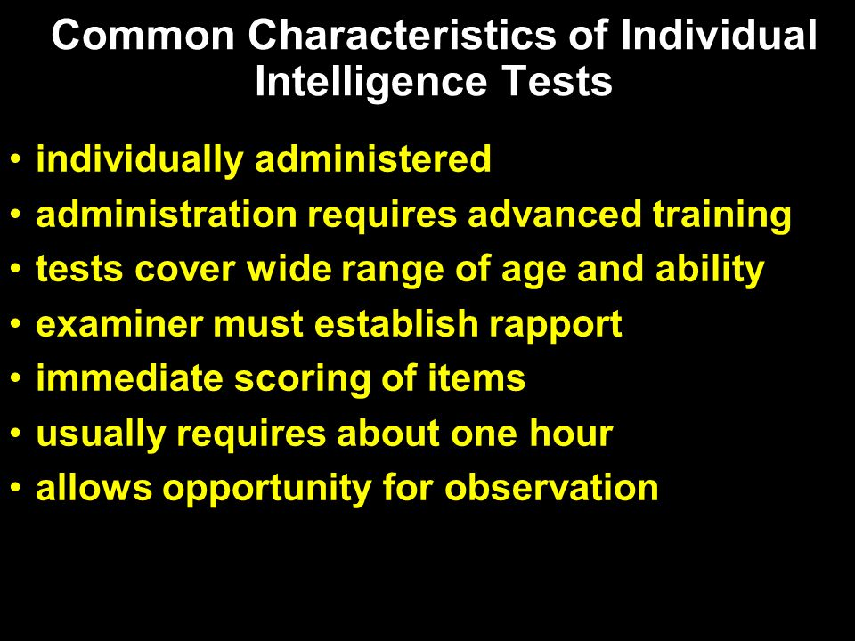 Common Characteristics of Individual Intelligence Tests individually administered administration requires advanced training tests cover wide range of