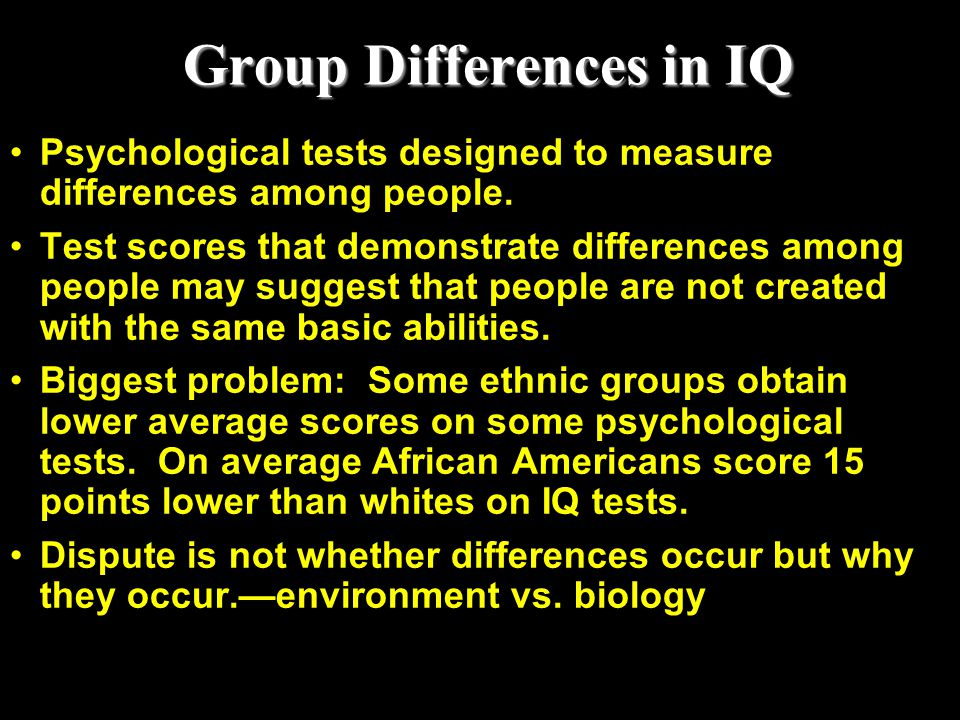 Group Differences in IQ Psychological tests designed to measure differences among people. Test scores that demonstrate differences among people may su