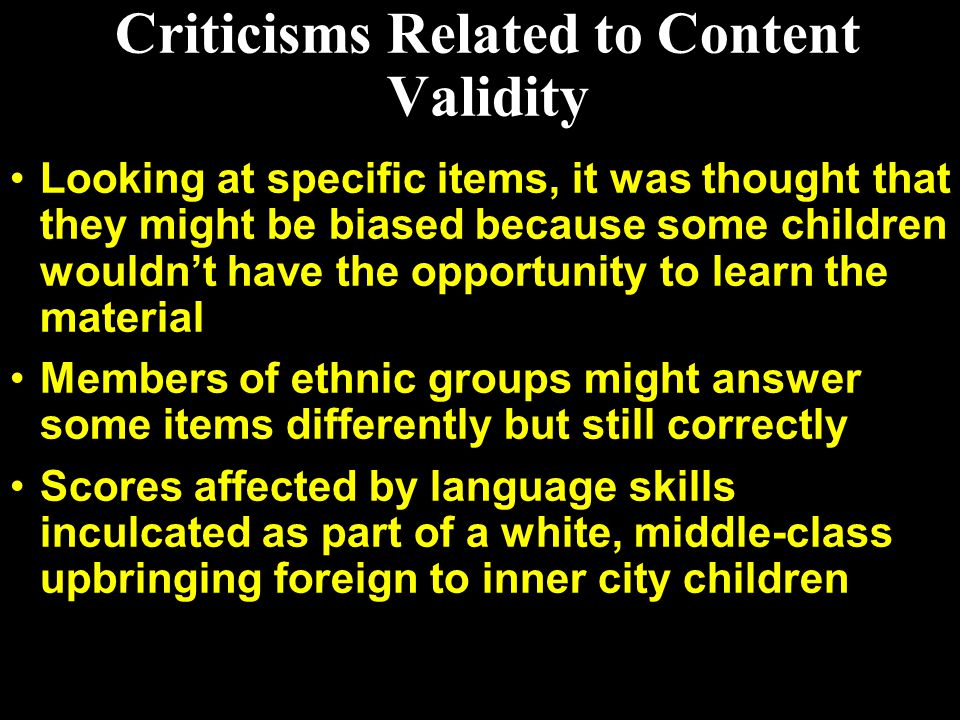 Criticisms Related to Content Validity Looking at specific items, it was thought that they might be biased because some children wouldn't have the opp