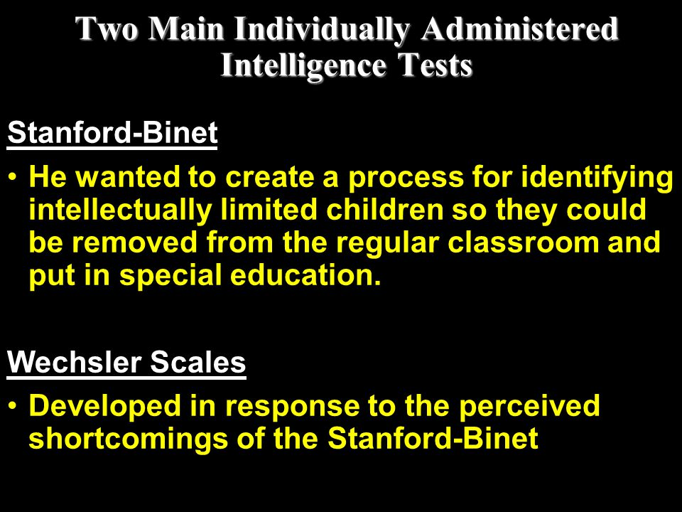 Two Main Individually Administered Intelligence Tests Stanford-Binet He wanted to create a process for identifying intellectually limited children so
