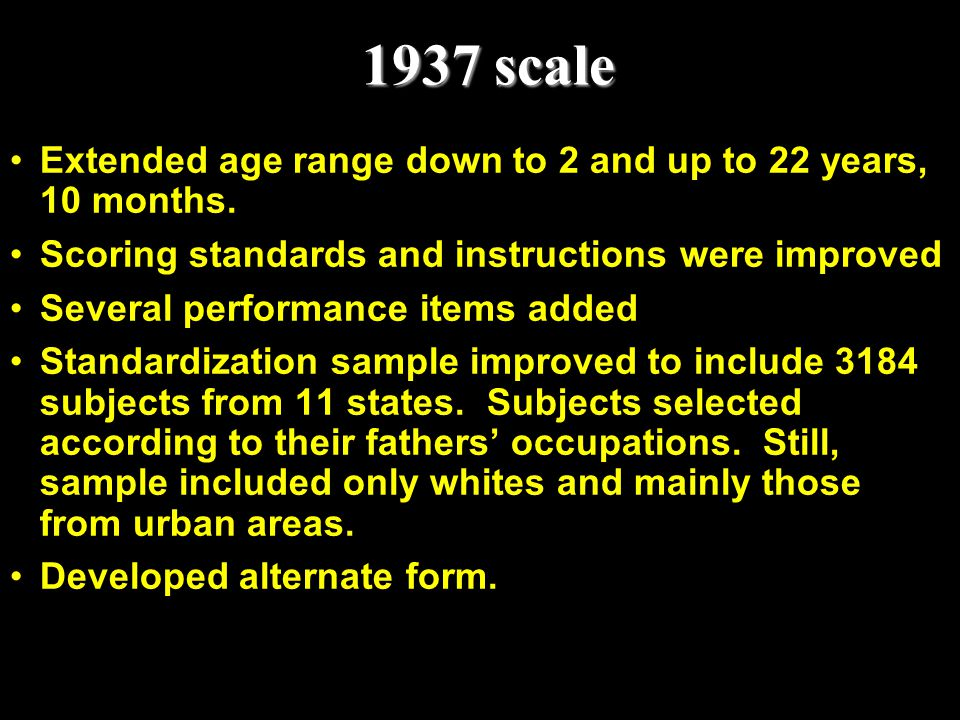 1937 scale Extended age range down to 2 and up to 22 years, 10 months. Scoring standards and instructions were improved Several performance items adde