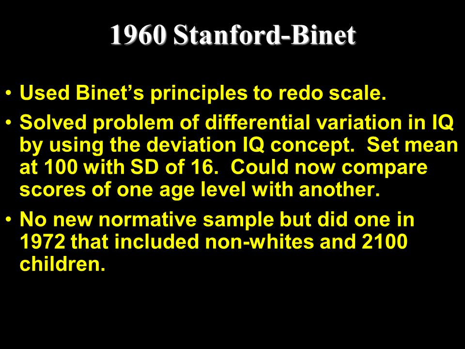 1960 Stanford-Binet Used Binet's principles to redo scale. Solved problem of differential variation in IQ by using the deviation IQ concept. Set mean