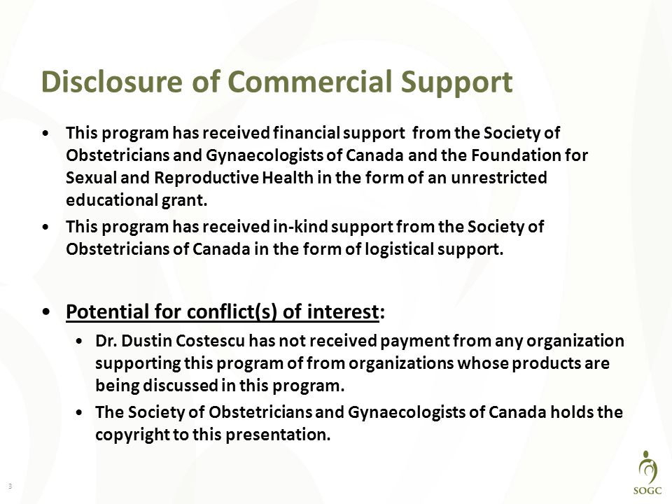 Disclosure of Commercial Support This program has received financial support from the Society of Obstetricians and Gynaecologists of Canada and the Foundation for Sexual and Reproductive Health in the form of an unrestricted educational grant.