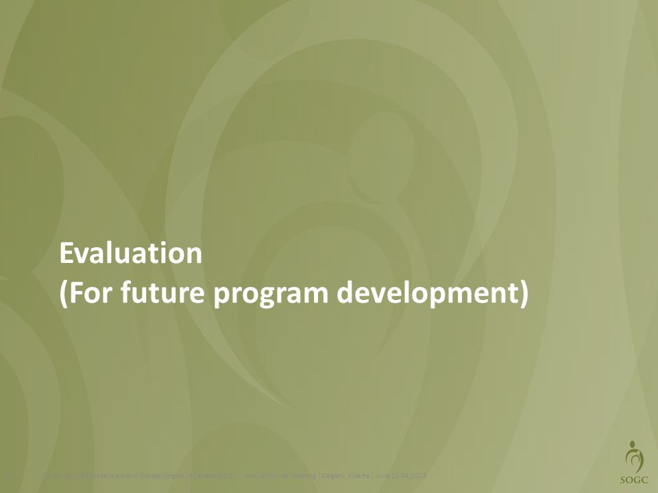 Evaluation (For future program development) The Society of Obstetricians and Gynaecologists of Canada (SOGC) | Annual Clinical Meeting | Calgary, Alberta | June 11-14, 201357