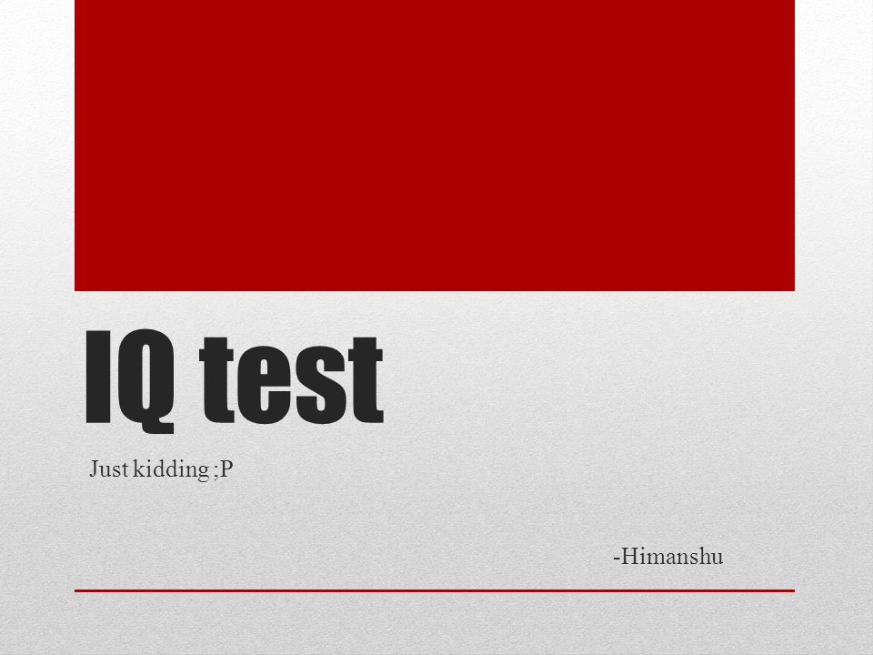 IQ test Just kidding ;P -Himanshu