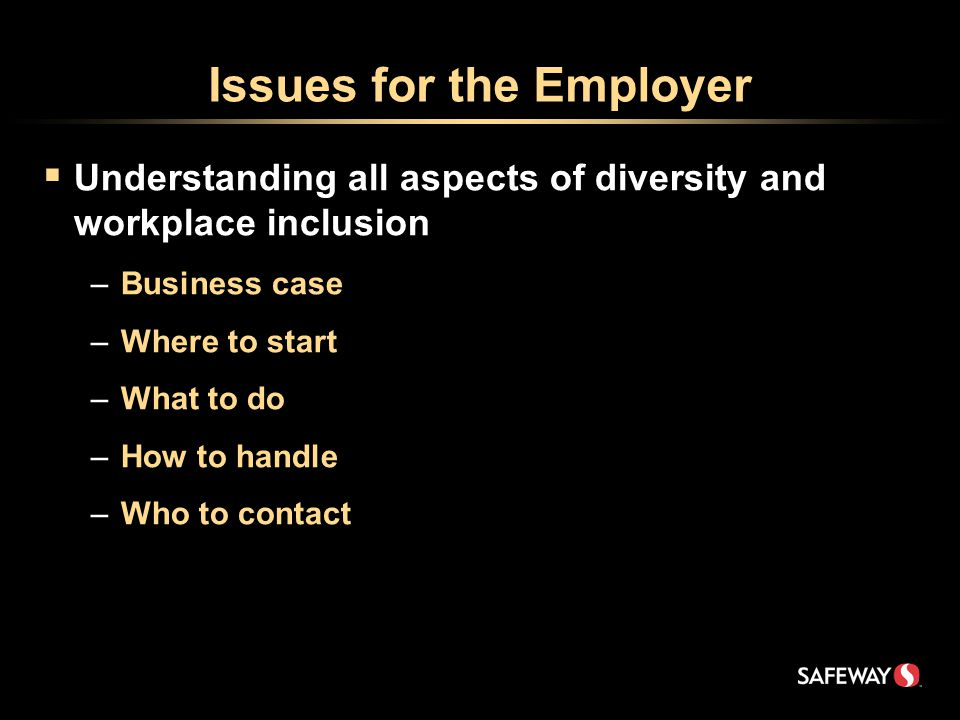 Issues for the Employer  Understanding all aspects of diversity and workplace inclusion –Business case –Where to start –What to do –How to handle –Who to contact