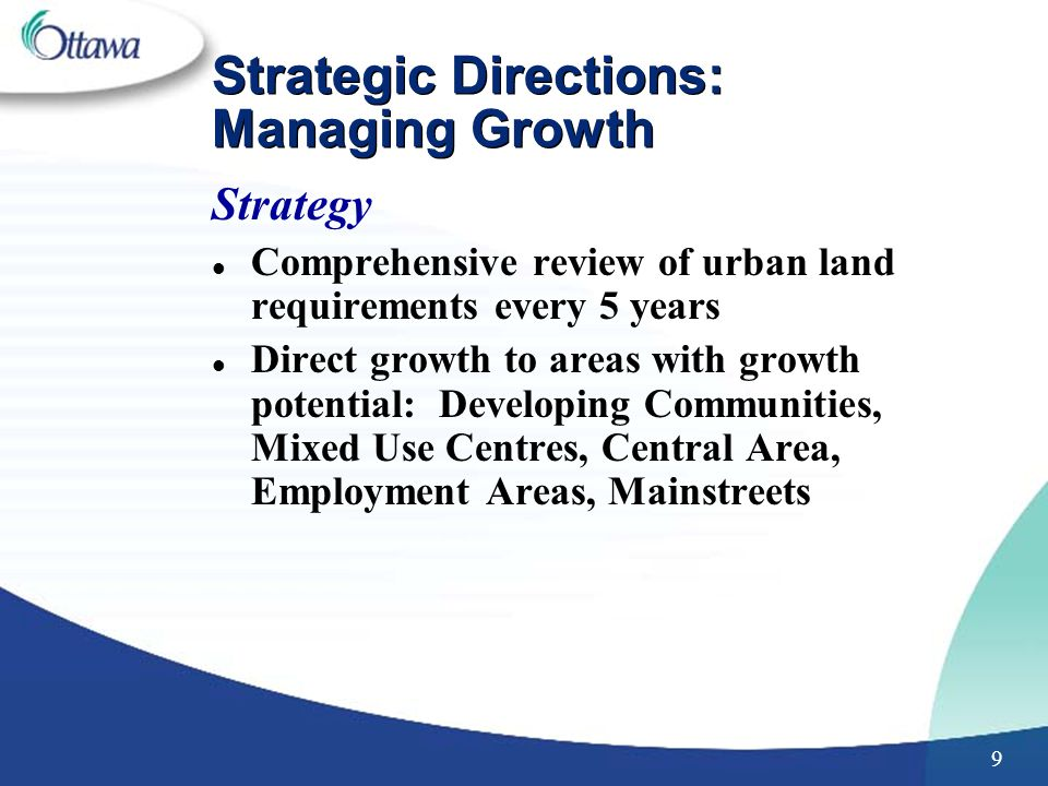 9 Strategic Directions: Managing Growth Strategy l Comprehensive review of urban land requirements every 5 years l Direct growth to areas with growth potential: Developing Communities, Mixed Use Centres, Central Area, Employment Areas, Mainstreets