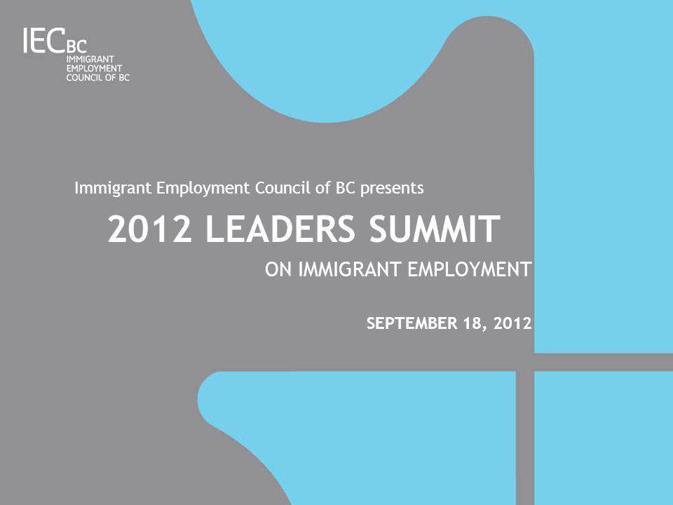 Immigrant Employment Council of BC presents 2012 LEADERS SUMMIT ON IMMIGRANT EMPLOYMENT SEPTEMBER 18, 2012