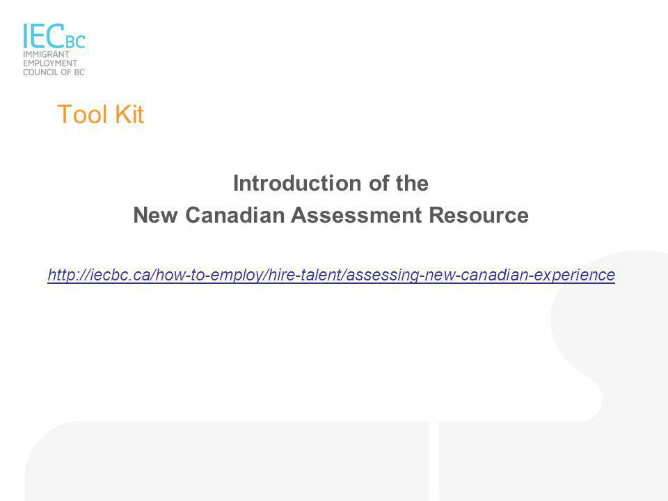 Tool Kit Introduction of the New Canadian Assessment Resource http://iecbc.ca/how-to-employ/hire-talent/assessing-new-canadian-experience