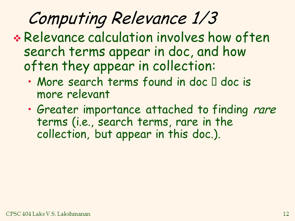 CPSC 404 Laks V.S. Lakshmanan12 Computing Relevance 1/3  Relevance calculation involves how often search terms appear in doc, and how often they appe