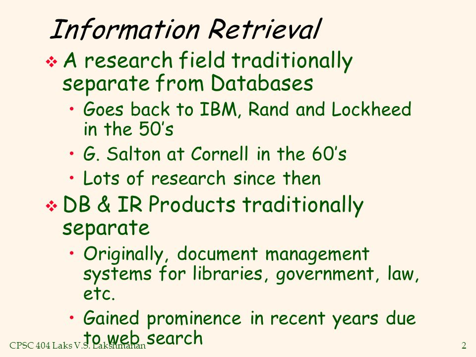 CPSC 404 Laks V.S. Lakshmanan2 Information Retrieval  A research field traditionally separate from Databases Goes back to IBM, Rand and Lockheed in t