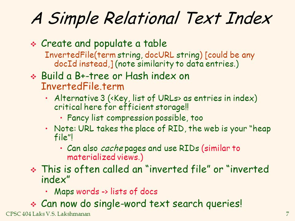 CPSC 404 Laks V.S. Lakshmanan7 A Simple Relational Text Index  Create and populate a table InvertedFile(term string, docURL string) [could be any doc