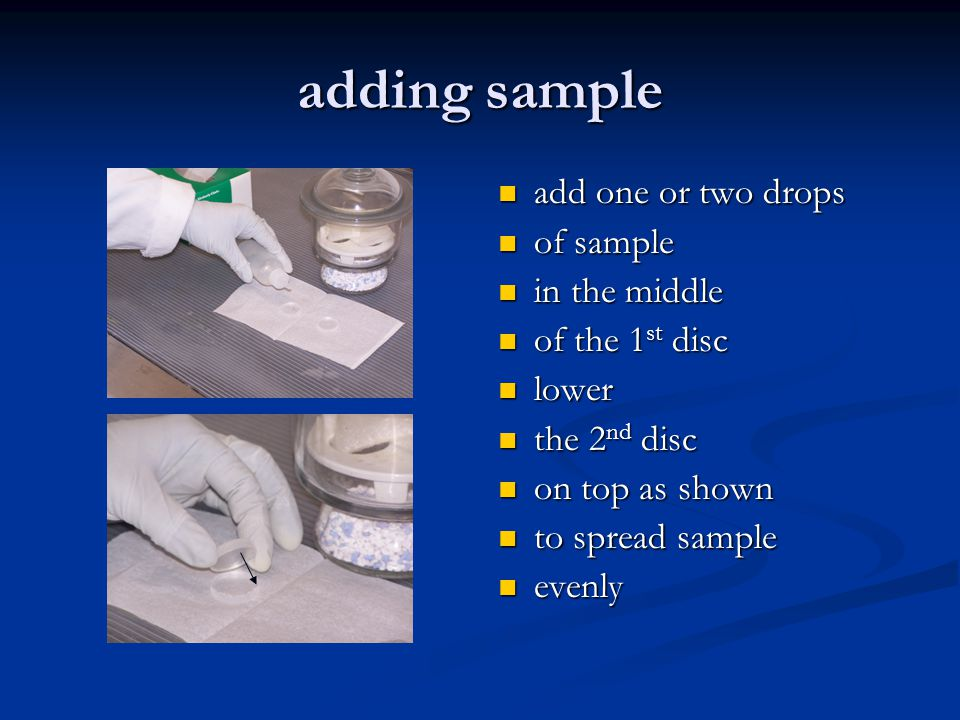 adding sample add one or two drops of sample in the middle of the 1 st disc lower the 2 nd disc on top as shown to spread sample evenly