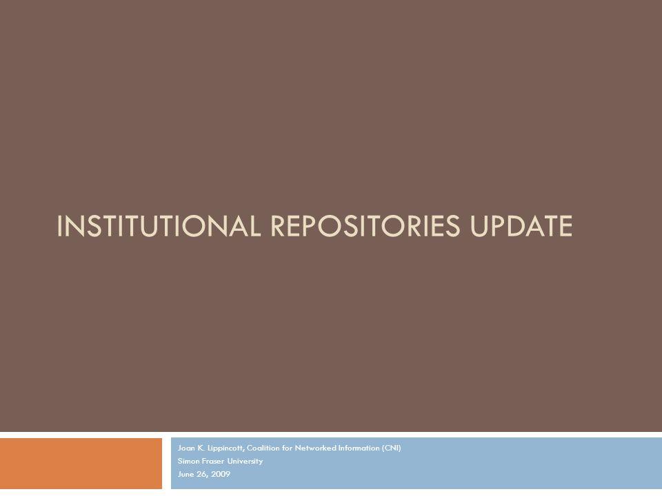 INSTITUTIONAL REPOSITORIES UPDATE Joan K. Lippincott, Coalition for Networked Information (CNI) Simon Fraser University June 26, 2009