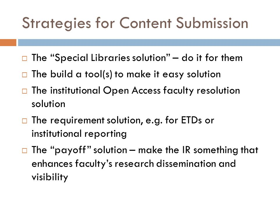 Strategies for Content Submission  The Special Libraries solution – do it for them  The build a tool(s) to make it easy solution  The institutional Open Access faculty resolution solution  The requirement solution, e.g.