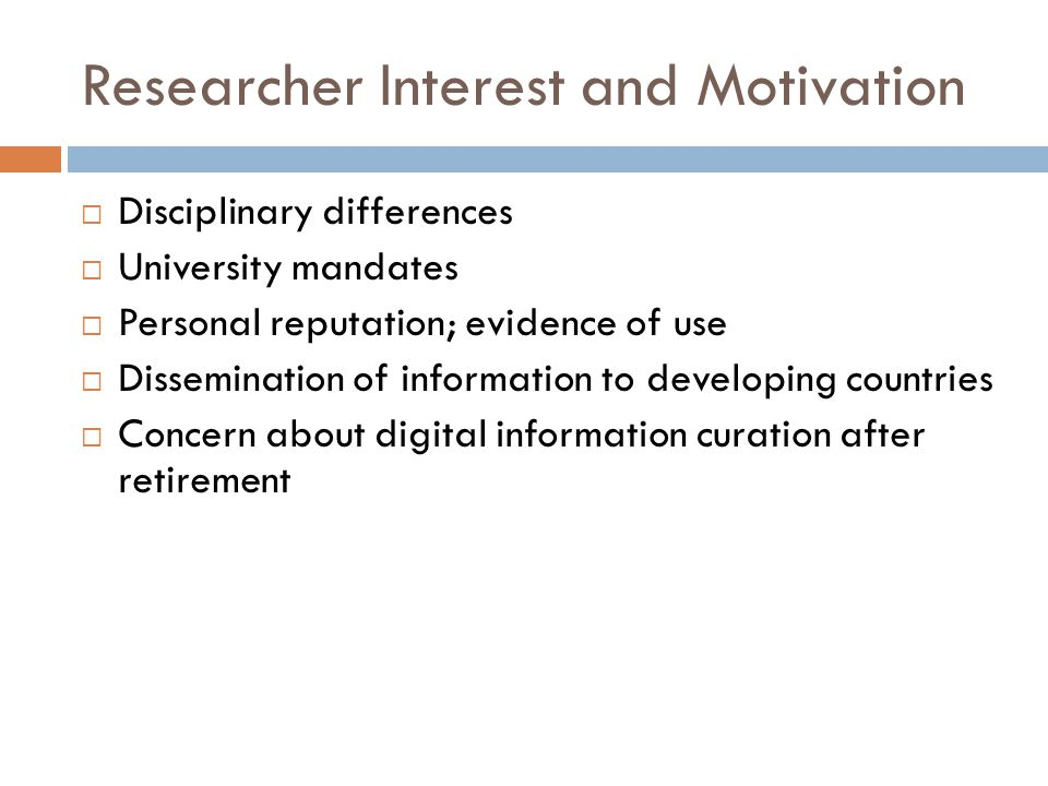 Researcher Interest and Motivation  Disciplinary differences  University mandates  Personal reputation; evidence of use  Dissemination of information to developing countries  Concern about digital information curation after retirement